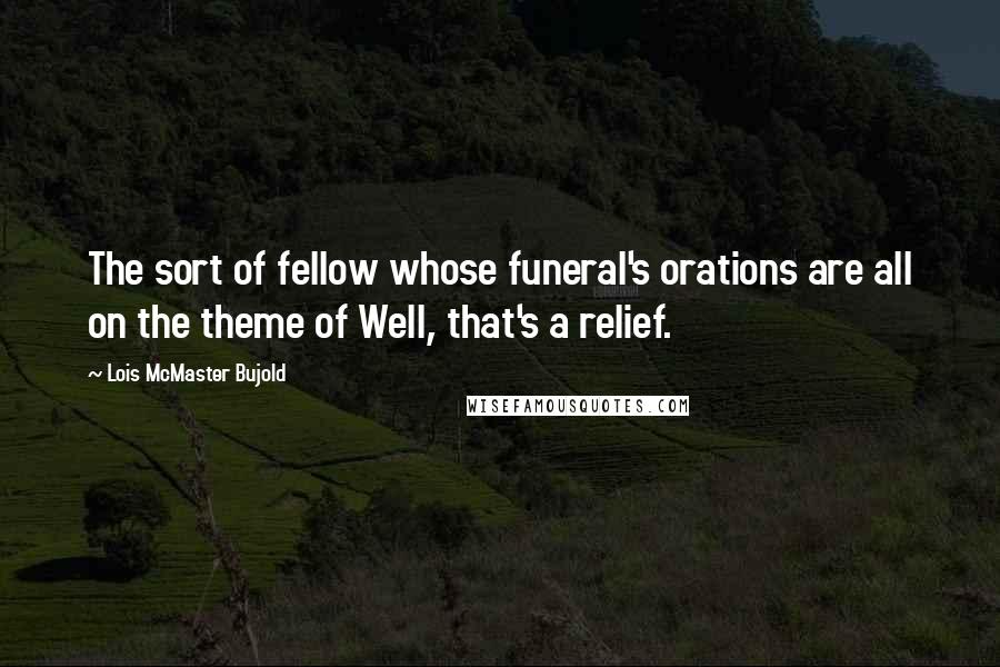 Lois McMaster Bujold quotes: The sort of fellow whose funeral's orations are all on the theme of Well, that's a relief.
