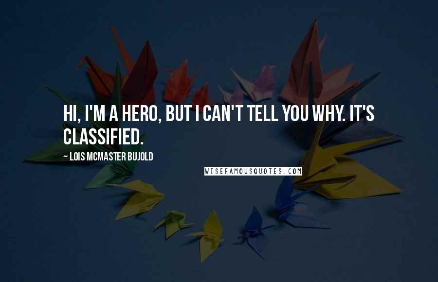 Lois McMaster Bujold quotes: Hi, I'm a hero, but I can't tell you why. It's classified.