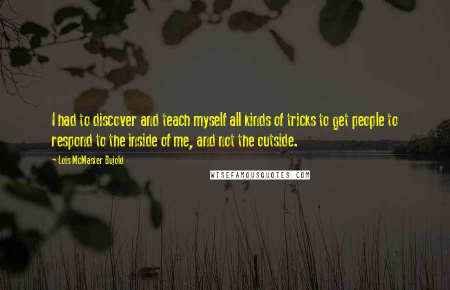 Lois McMaster Bujold quotes: I had to discover and teach myself all kinds of tricks to get people to respond to the inside of me, and not the outside.