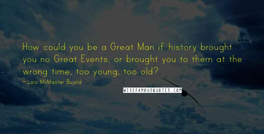 Lois McMaster Bujold quotes: How could you be a Great Man if history brought you no Great Events, or brought you to them at the wrong time, too young, too old?