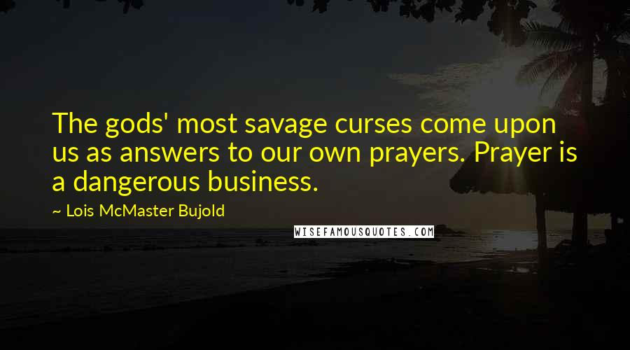Lois McMaster Bujold quotes: The gods' most savage curses come upon us as answers to our own prayers. Prayer is a dangerous business.