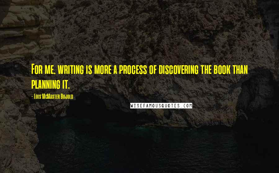 Lois McMaster Bujold quotes: For me, writing is more a process of discovering the book than planning it.
