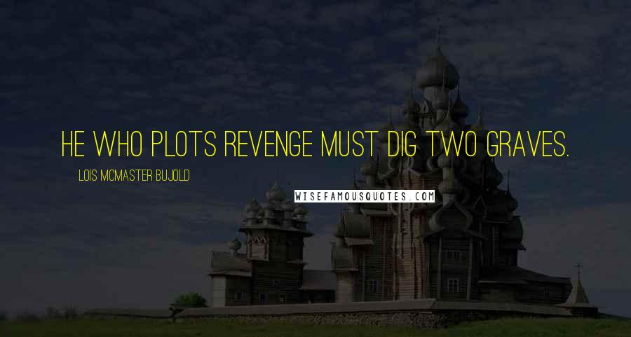 Lois McMaster Bujold quotes: He who plots revenge must dig two graves.