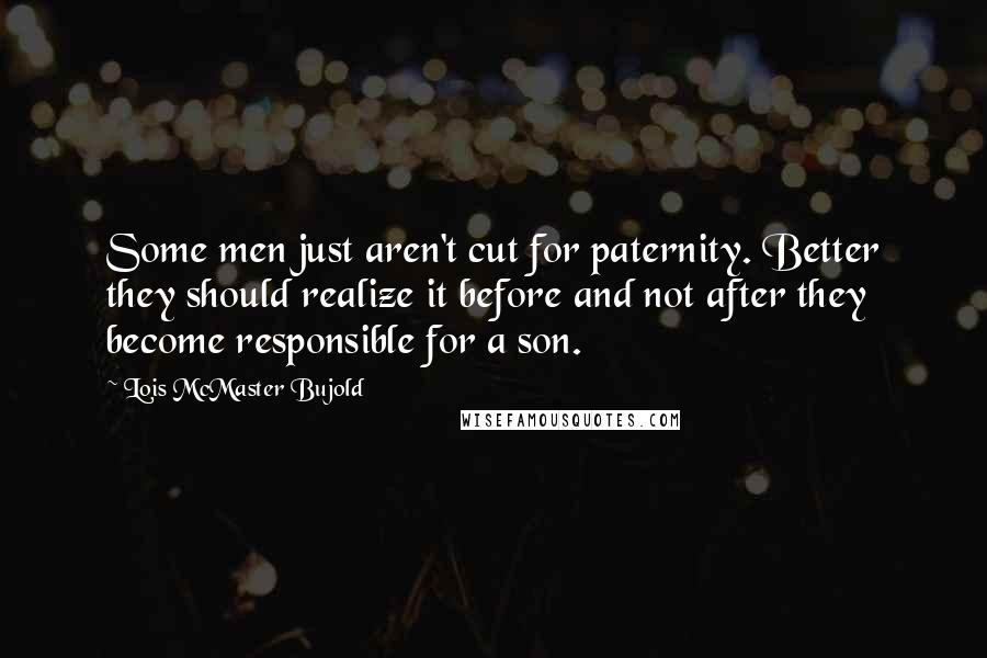Lois McMaster Bujold quotes: Some men just aren't cut for paternity. Better they should realize it before and not after they become responsible for a son.