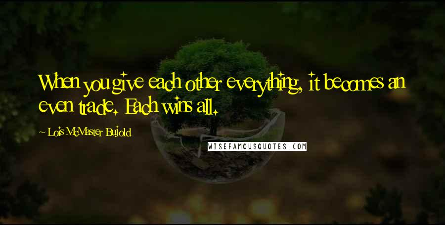 Lois McMaster Bujold quotes: When you give each other everything, it becomes an even trade. Each wins all.