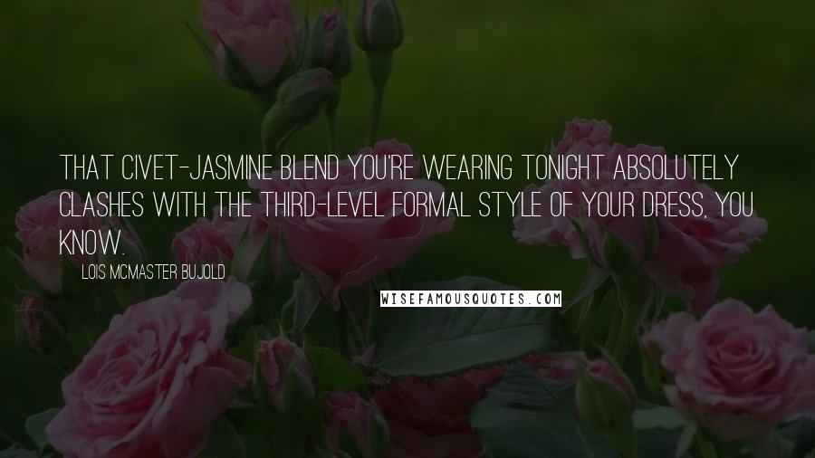 Lois McMaster Bujold quotes: That civet-jasmine blend you're wearing tonight absolutely clashes with the third-level formal style of your dress, you know.