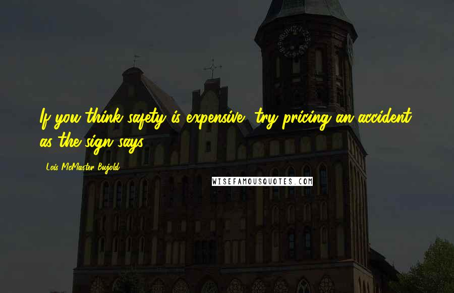 Lois McMaster Bujold quotes: If you think safety is expensive, try pricing an accident, as the sign says.