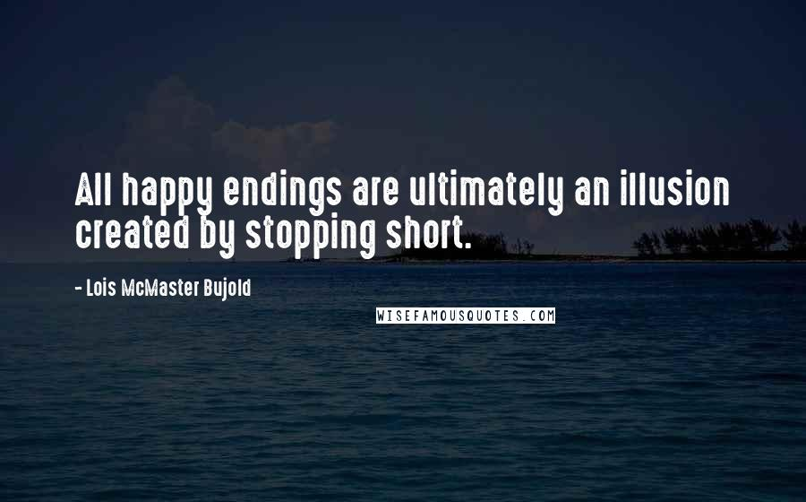 Lois McMaster Bujold quotes: All happy endings are ultimately an illusion created by stopping short.