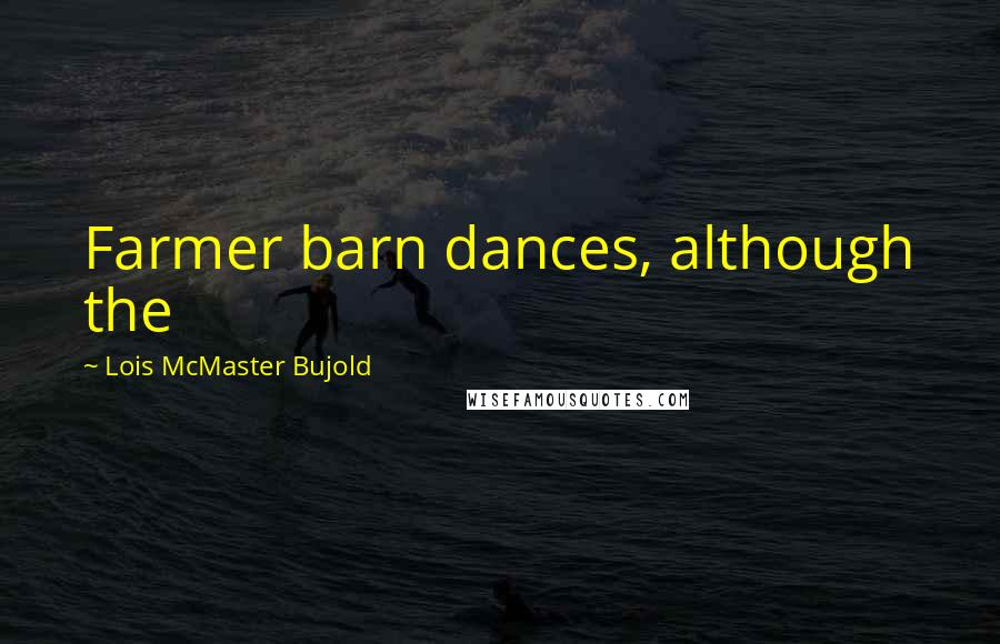 Lois McMaster Bujold quotes: Farmer barn dances, although the