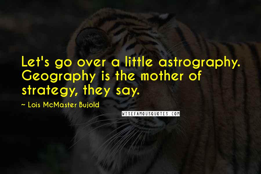 Lois McMaster Bujold quotes: Let's go over a little astrography. Geography is the mother of strategy, they say.