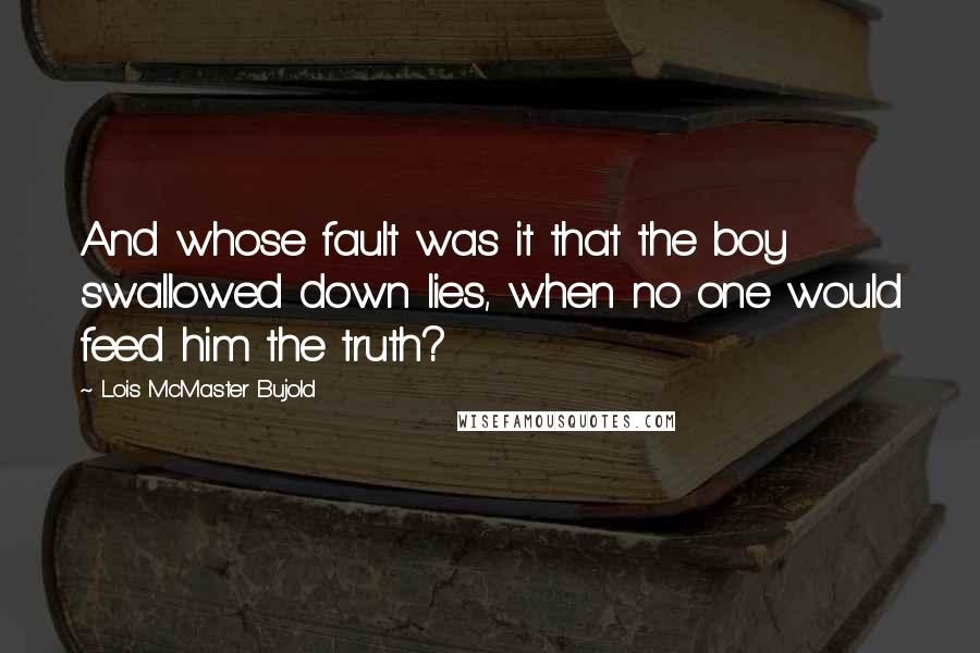 Lois McMaster Bujold quotes: And whose fault was it that the boy swallowed down lies, when no one would feed him the truth?