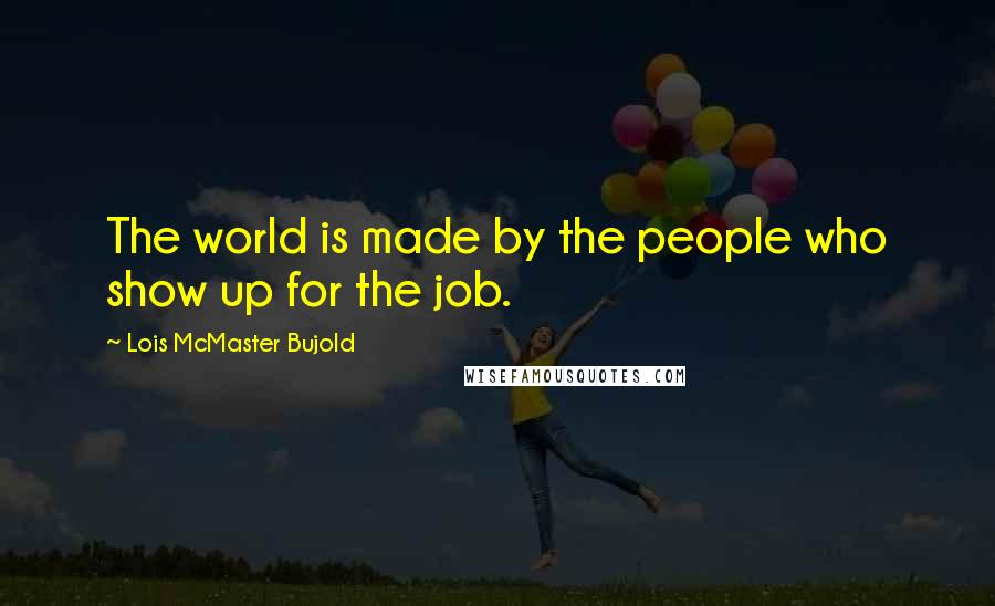 Lois McMaster Bujold quotes: The world is made by the people who show up for the job.