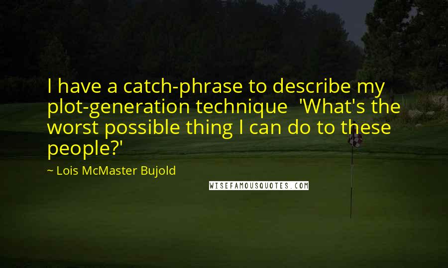Lois McMaster Bujold quotes: I have a catch-phrase to describe my plot-generation technique 'What's the worst possible thing I can do to these people?'