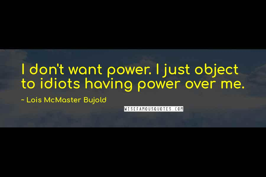 Lois McMaster Bujold quotes: I don't want power. I just object to idiots having power over me.