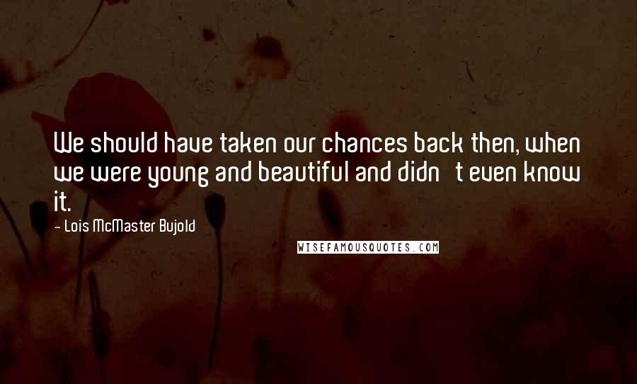 Lois McMaster Bujold quotes: We should have taken our chances back then, when we were young and beautiful and didn't even know it.