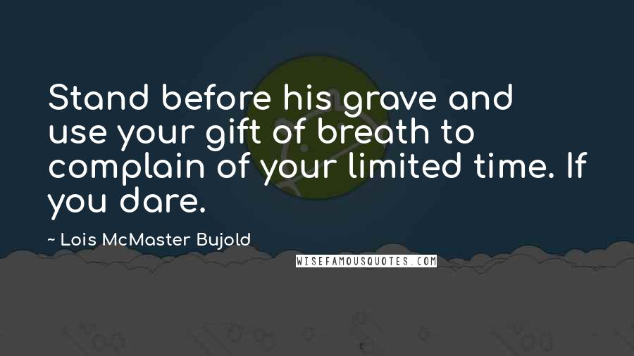 Lois McMaster Bujold quotes: Stand before his grave and use your gift of breath to complain of your limited time. If you dare.