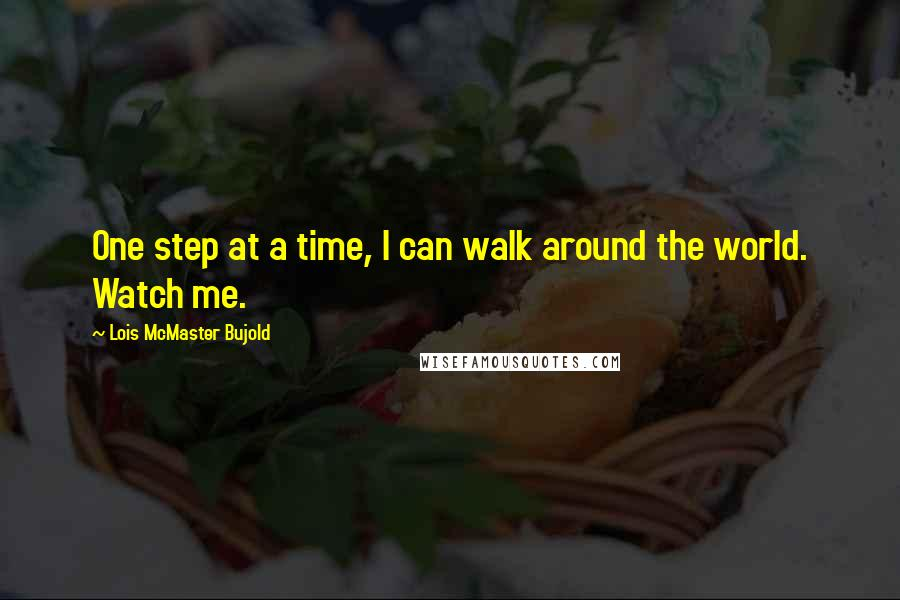 Lois McMaster Bujold quotes: One step at a time, I can walk around the world. Watch me.