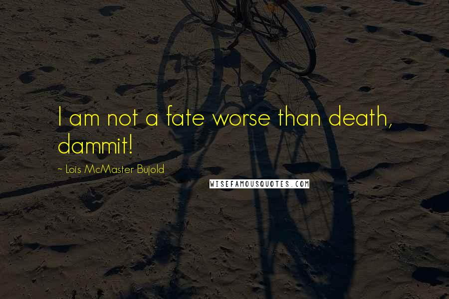 Lois McMaster Bujold quotes: I am not a fate worse than death, dammit!