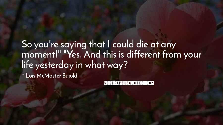 """Lois McMaster Bujold quotes: So you're saying that I could die at any moment!"""" """"Yes. And this is different from your life yesterday in what way?"""