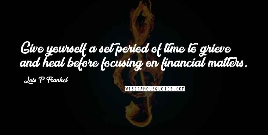 Lois P Frankel quotes: Give yourself a set period of time to grieve and heal before focusing on financial matters.
