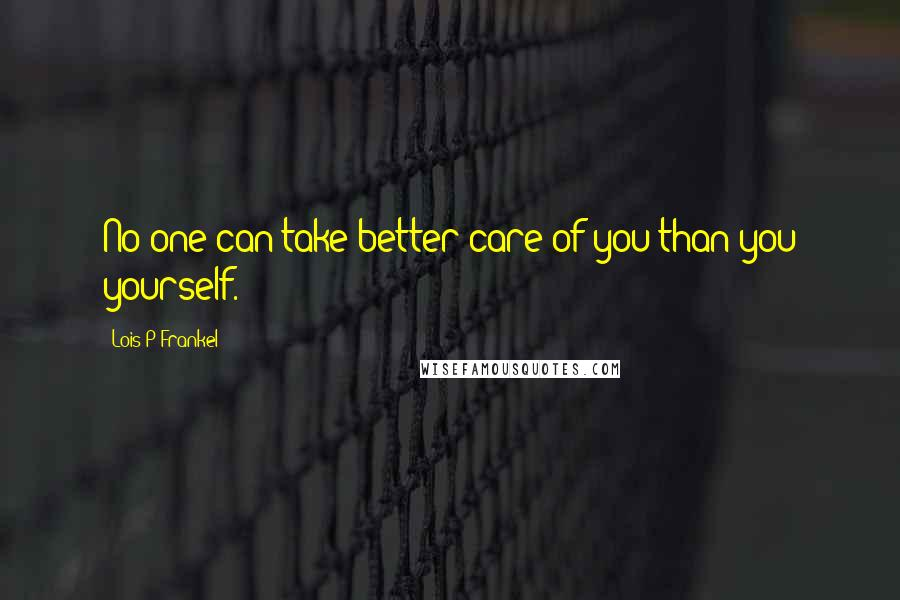 Lois P Frankel quotes: No one can take better care of you than you yourself.