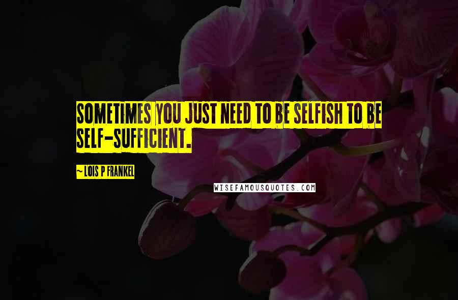 Lois P Frankel quotes: Sometimes you just need to be selfish to be self-sufficient.