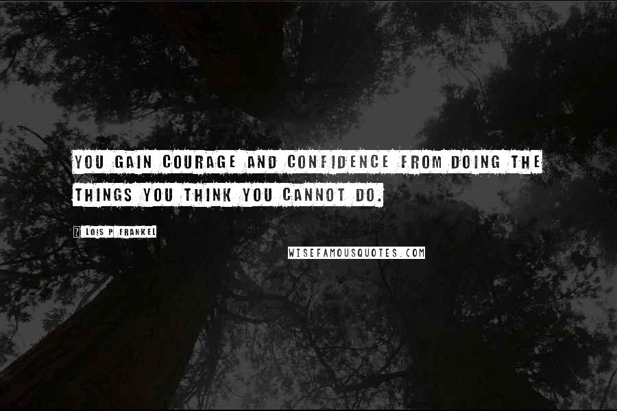 Lois P Frankel quotes: You gain courage and confidence from doing the things you think you cannot do.