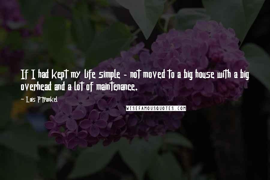 Lois P Frankel quotes: If I had kept my life simple - not moved to a big house with a big overhead and a lot of maintenance.