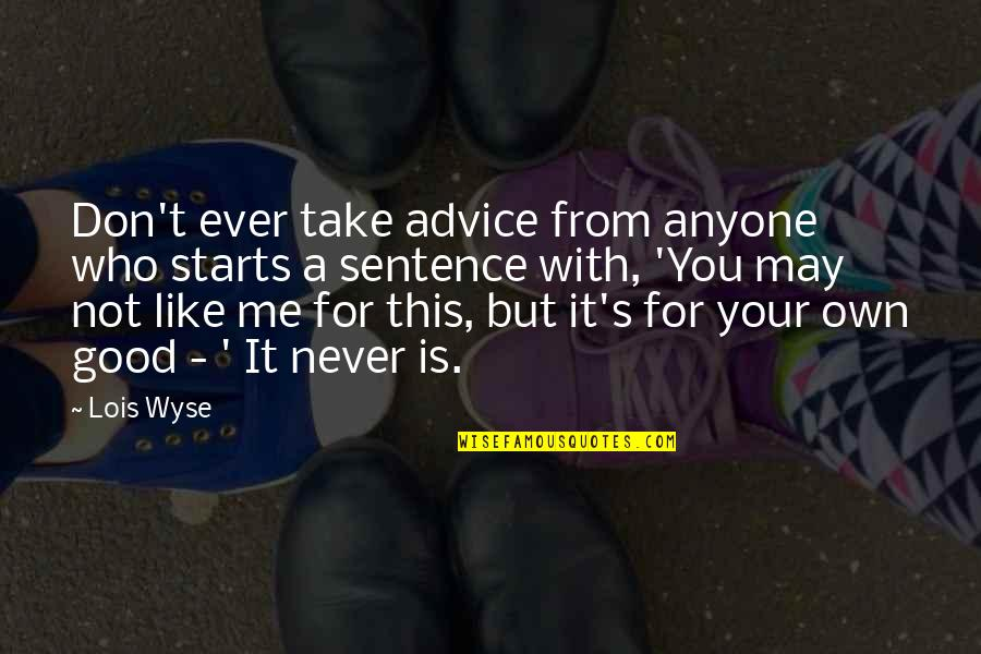Lois Take Me Out Quotes By Lois Wyse: Don't ever take advice from anyone who starts