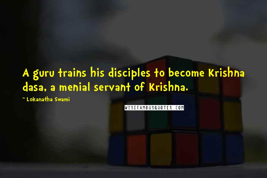 Lokanatha Swami quotes: A guru trains his disciples to become Krishna dasa, a menial servant of Krishna.