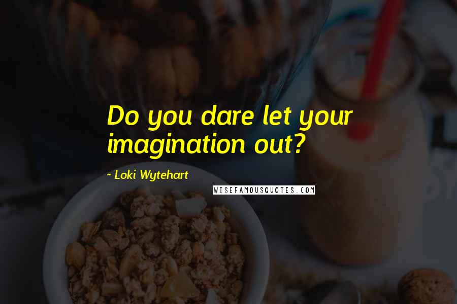 Loki Wytehart quotes: Do you dare let your imagination out?