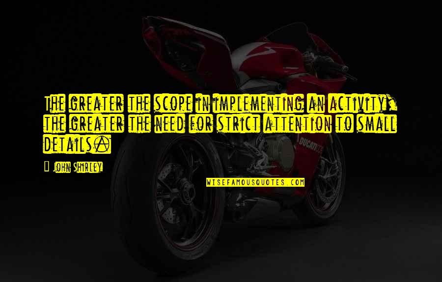 Lol Champion Quotes By John Shirley: The greater the scope in implementing an activity,