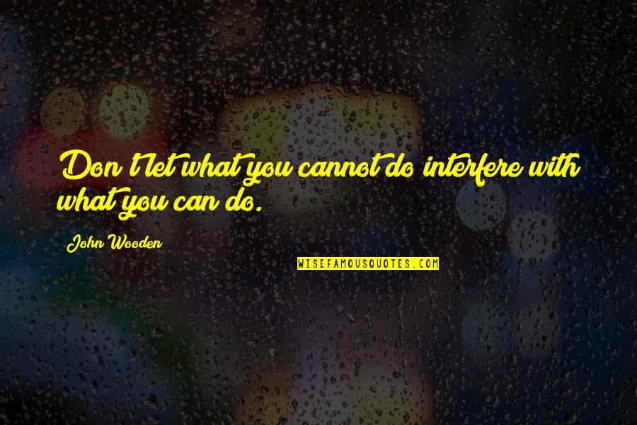 Lol Champion Quotes By John Wooden: Don't let what you cannot do interfere with