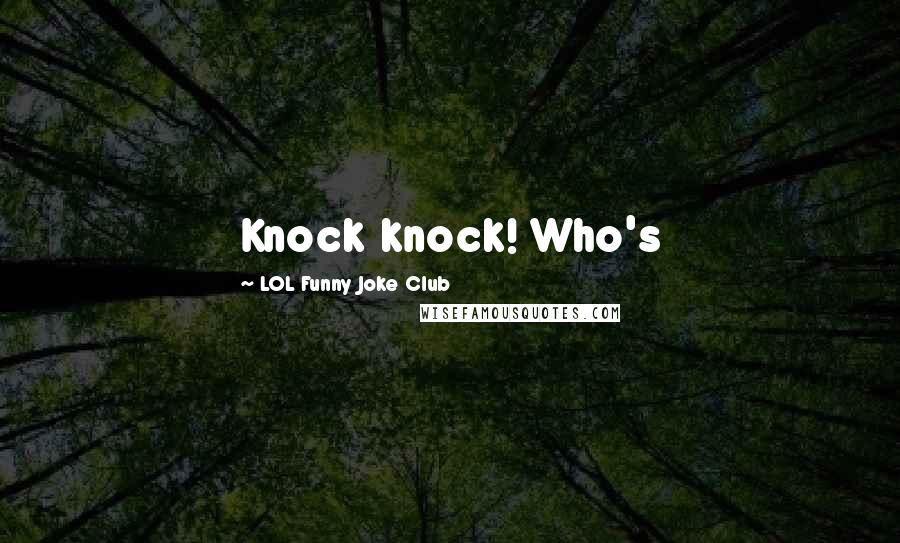 LOL Funny Joke Club quotes: Knock knock! Who's