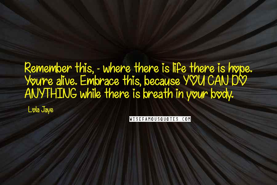 Lola Jaye quotes: Remember this, - where there is life there is hope. You're alive. Embrace this, because YOU CAN DO ANYTHING while there is breath in your body.