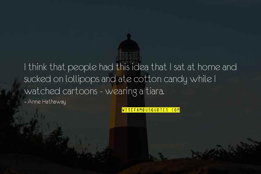 Lollipops Quotes By Anne Hathaway: I think that people had this idea that