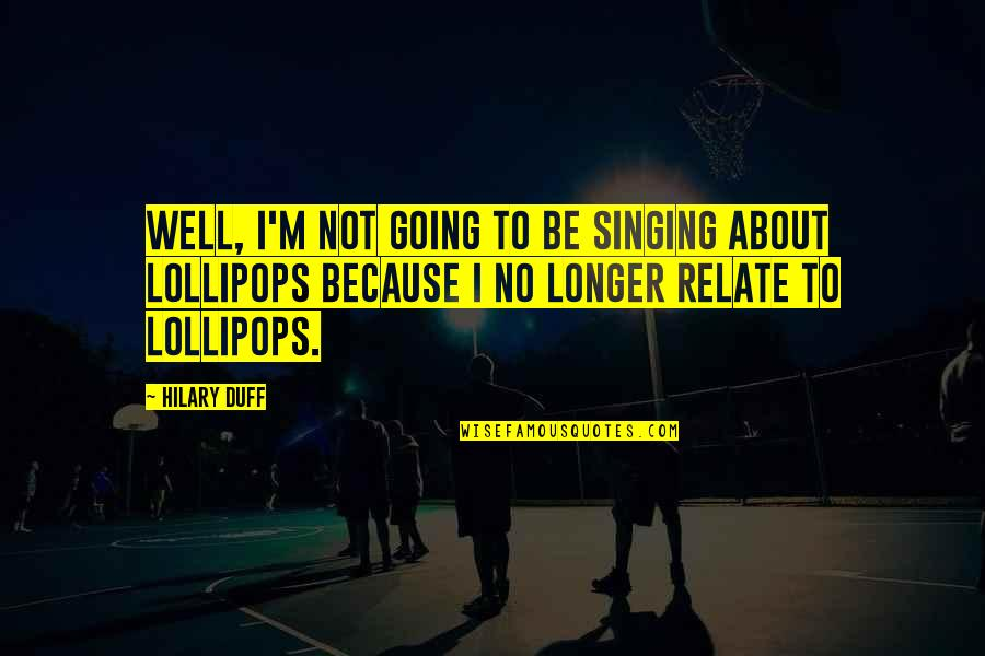 Lollipops Quotes By Hilary Duff: Well, I'm not going to be singing about
