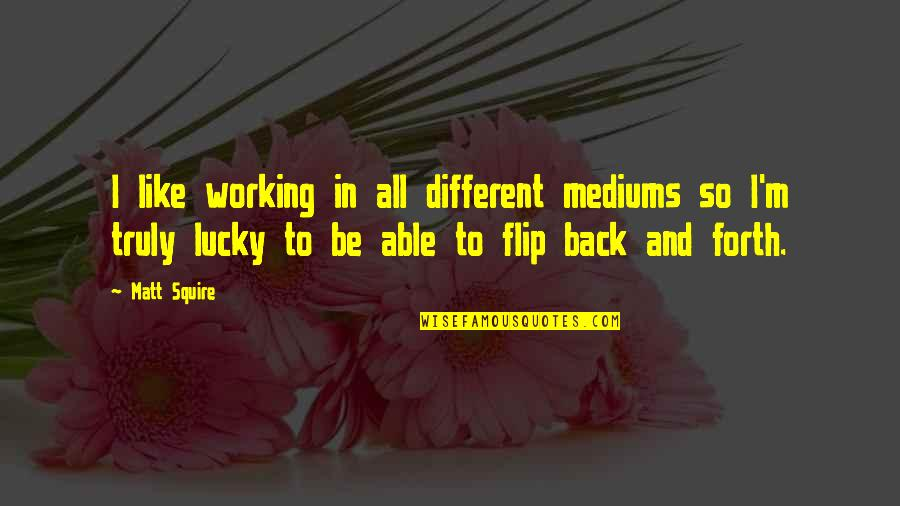 Lollipops Quotes By Matt Squire: I like working in all different mediums so