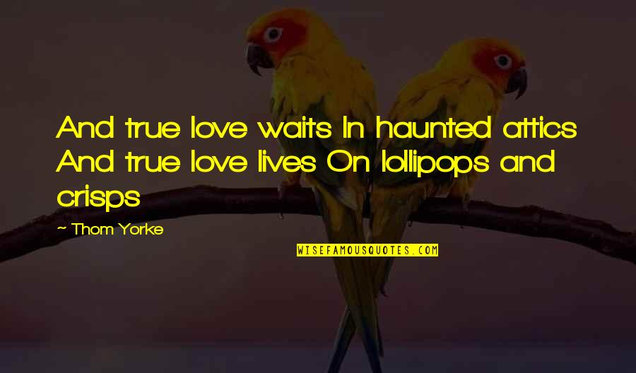Lollipops Quotes By Thom Yorke: And true love waits In haunted attics And