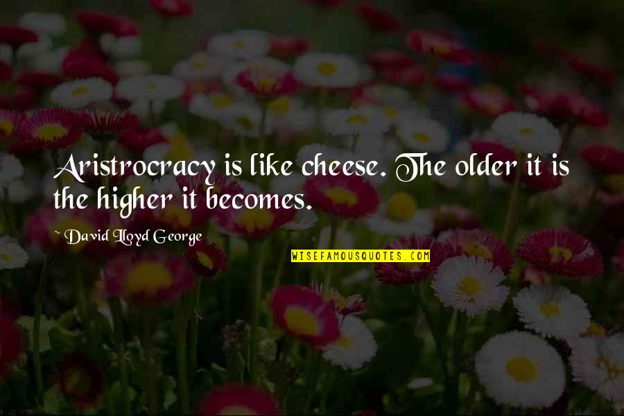 Lolly Bag Quotes By David Lloyd George: Aristrocracy is like cheese. The older it is