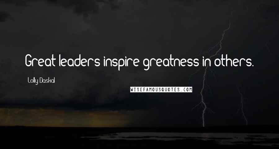 Lolly Daskal quotes: Great leaders inspire greatness in others.