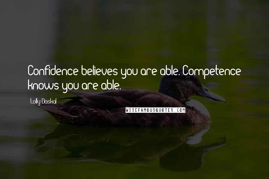 Lolly Daskal quotes: Confidence believes you are able. Competence knows you are able.