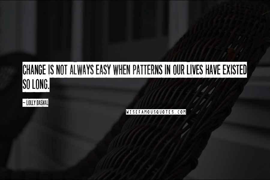 Lolly Daskal quotes: Change is not always easy when patterns in our lives have existed so long.