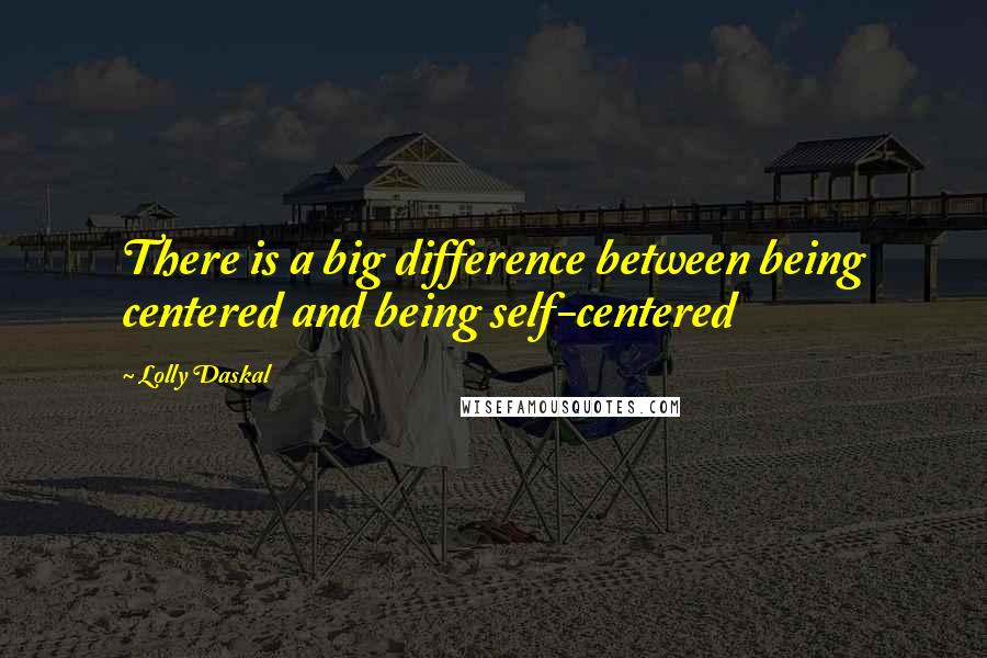 Lolly Daskal quotes: There is a big difference between being centered and being self-centered