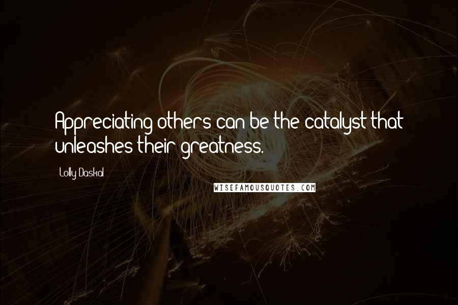 Lolly Daskal quotes: Appreciating others can be the catalyst that unleashes their greatness.