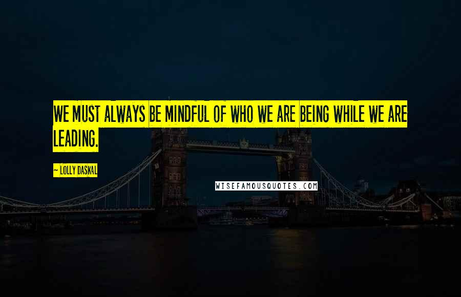 Lolly Daskal quotes: We must always be mindful of who we are being while we are leading.
