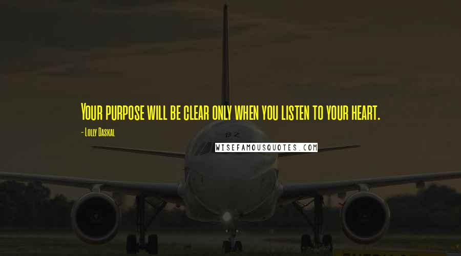 Lolly Daskal quotes: Your purpose will be clear only when you listen to your heart.