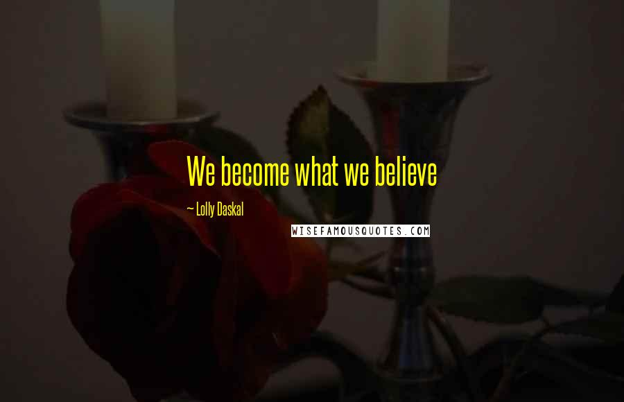 Lolly Daskal quotes: We become what we believe