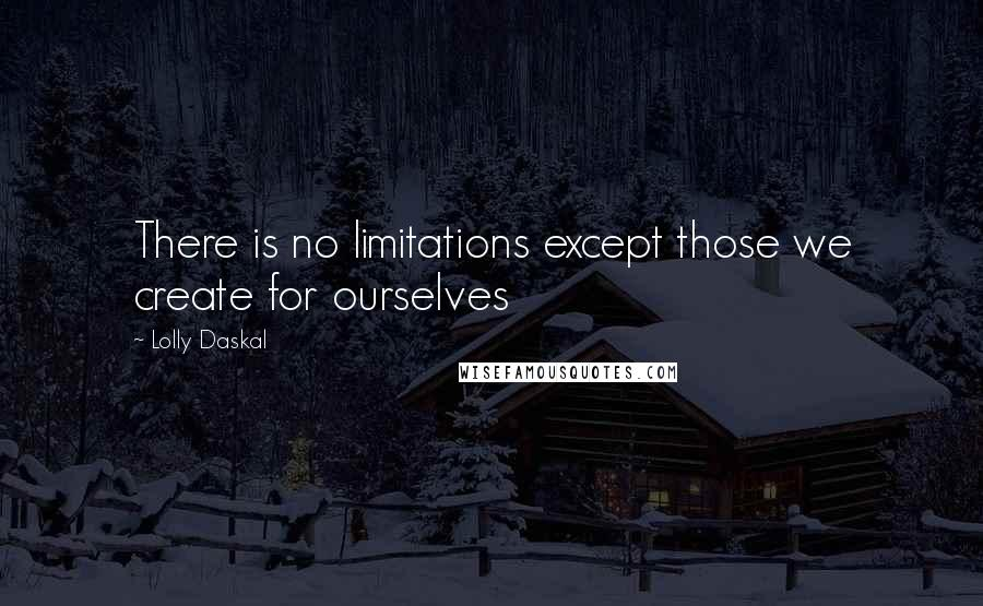 Lolly Daskal quotes: There is no limitations except those we create for ourselves