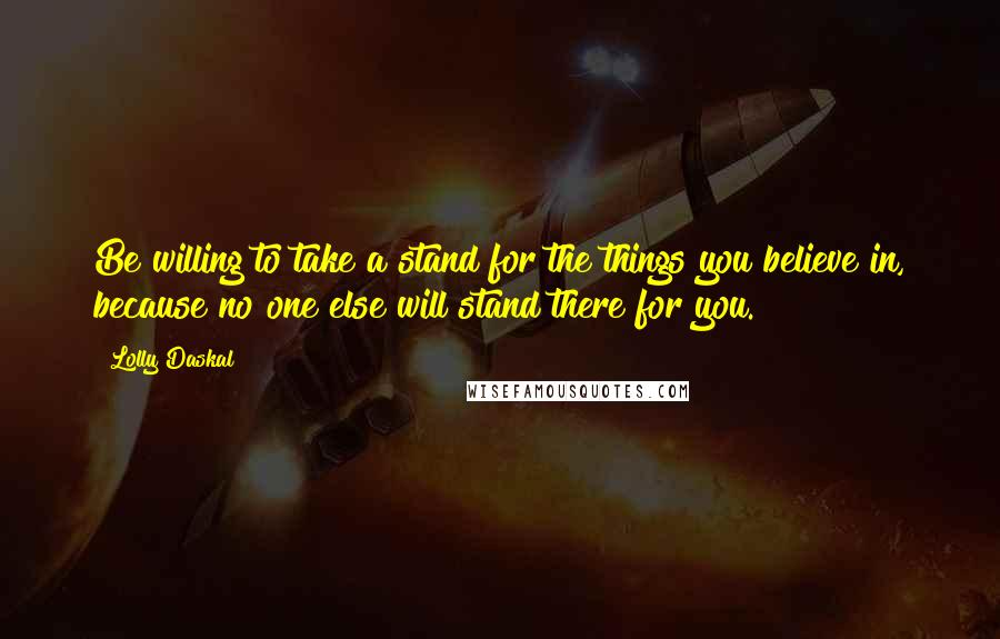 Lolly Daskal quotes: Be willing to take a stand for the things you believe in, because no one else will stand there for you.